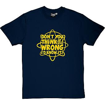 Don't You Think If I Were Wrong I'd Know It? Men's T-Shirt