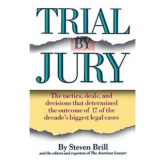 Trial by Jury The Tactics Deals and Decisions That Determined the Outcome of 17 of the Decades Biggest Legal Cases by Brill & Steven
