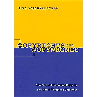 Copyrights and Copywrongs The Rise of Intellectual Property and How it Threatens Creativity by Vaidhyanathan & Siva