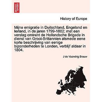 Mijne Emigratie Duitschland Engeland en Ierland in de Jaren 17991802 met Een Verslag Omtrent de Hollandsche Brigade in Dienst van GrootBrittannien Alsmede Eene Korte Beschrijving van Eenige Bi von Brauw & J de Vaandrig