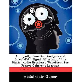 Ambiguity Function Analysis and DirectPath Signal Filtering of the Digital Audio Broadcast Waveform for Passive Coherent Location by Guner & Abdulkadir