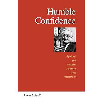 Humble Confidence Spiritual and Pastoral Guidance from Karl Rahner by Bacik & James J.