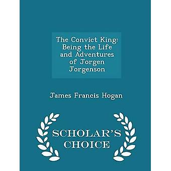 The Convict King Being the Life and Adventures of Jorgen Jorgenson  Scholars Choice Edition by Hogan & James Francis