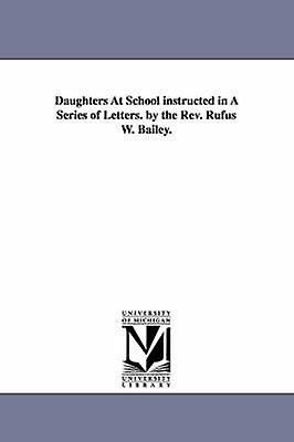 Daughters At School instructed in A Series of Letters. by the Rev. Rufus W. Bailey. by Bailey & Rufus William