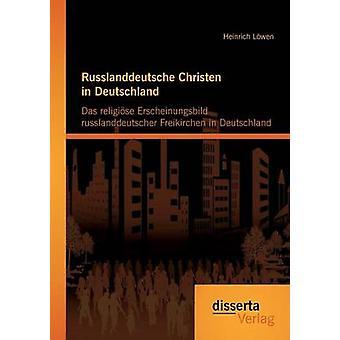 Russlanddeutsche Christen in Deutschland Das Religiose Erscheinungsbild Russlanddeutscher Freikirchen in Deutschland by Lowen & Heinrich