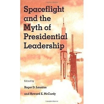 Spaceflight and the Myth of Presidential Leadership by Roger D. Launi
