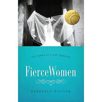 Fierce Women - The Power of a Soft Warrior by Kimberly Wagner - 978080