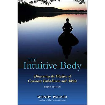 The Intuitive Body - Discovering the Wisdom of Conscious Embodiment an