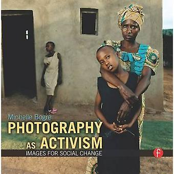 Photography as Activism - Images for Social Change by Michelle Bogre -