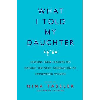 What I Told My Daughter - Lessons from Leaders on Raising the Next Gen