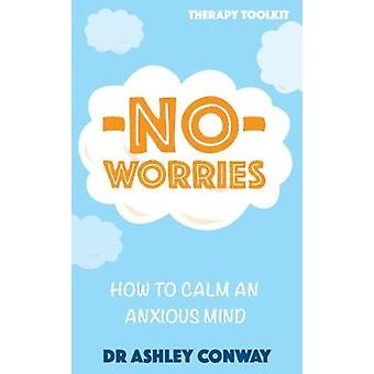 No Worries - How to calm an anxious mind by Ashley Conway - 9781780723
