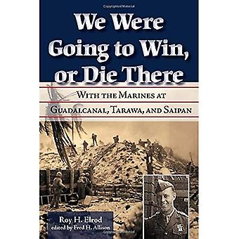 We Were Going to Win, Or Die There: With the Marines at Guadalcanal, Tarawa, and Saipan (North Texas Military Biography and Memoir Series)