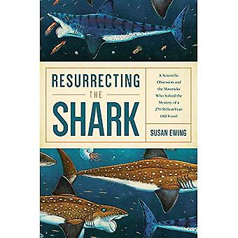Resurrecting the Shark - A� Scientific Obsession and the Mavericks Who Solved the Mystery of a 270-Million-Year-Old Fossil