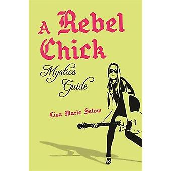 A Rebel Chick Mystics Guide by Lisa Marie Selow