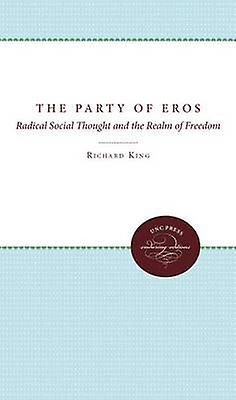 The Party of Eros Radical Social Thought and the Realm of Freedom by King & Richard