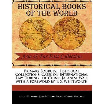 Principales Sources cas de Collections historiques sur le droit International pendant la guerre de ChinoJapanese avec une préface de T. S. Wentworth par Takahashi John Westlake Thomas Erskine H