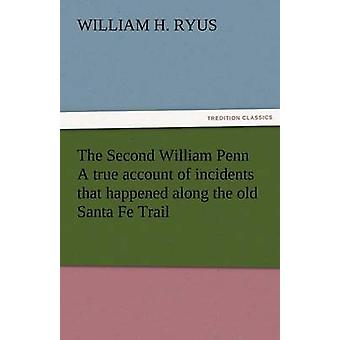 The Second William Penn a True Account of Incidents That Happened Along the Old Santa Fe Trail by Ryus & William H.