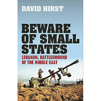 Beware of Small States  Lebanon Battleground of the Middle East by David Hirst