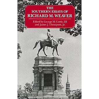 The Southern Essays of Richard M. Weaver by Richard M. Weaver & George M. Curtis & James J. Thompson & George M. Curtis III