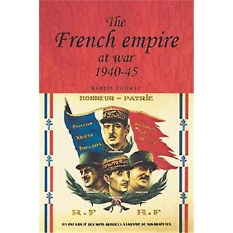 The French Empire at War - 1940-1945 by Martin Thomas - Andrew Thomps