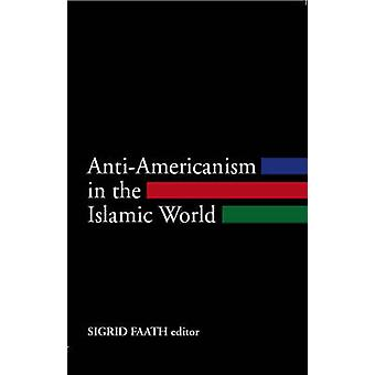 Anti-Americanism in the Islamic World by Sigrid Faath - 9781850657897