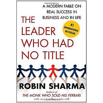 De leider die geen titel Had: Een Modern Fable op echte succes in het bedrijfsleven en in het leven