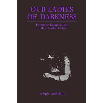 Our Ladies of Darkness Feminine Daemonology in Male Gothic Fiction by Andriano & Joseph