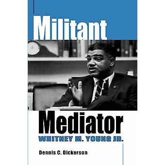 Militant Mediator Whitney M. Young Jr. by Dickerson & Dennis C.