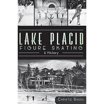 Lake Placid Figure Skating - A History by Christie Sausa - 97816094956