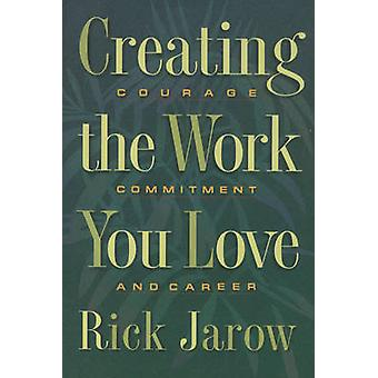 Creating the Work You Love - Courage - Commitment and Career by Rick J