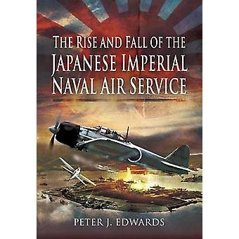 The Rise and Fall of the Japanese Imperial Naval Air Service by Peter J. Edwards