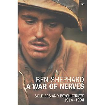 A War of Nerves - Soldiers and Psychiatrists - 1914-1994 by Ben Shepha