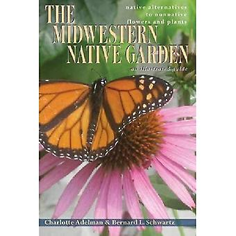 Midwestern Native Garten: Native Alternativen zu nicht verwandte Blumen und Pflanzen eine illustrierte Anleitung