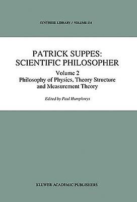 Patrick Suppes Scientific Philosopher Volume 2. Philosophy of Physics Theory Structure and Measurement Theory by Humphreys & P.