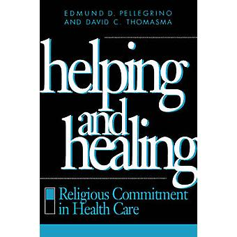 Helping and Healing Religious Commitment in Health Care by Pellegrino & Edmund D. & M.D.