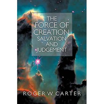 The Force of Creation Salvation and Judgement by Carter & Roger W.