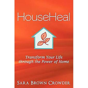 Househeal Transform Your Life Through the Power of Home by Crowder & Sara Brown