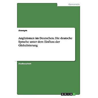 Anglizismen im Deutschen. Die deutsche Sprache unter dem Einfluss der Globalisierung by Anonym