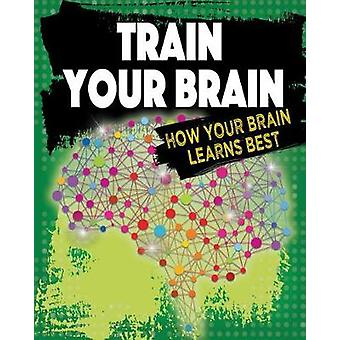 Train Your Brain - How Your Brain Learns Best by Jeff Szpirglas - 9780
