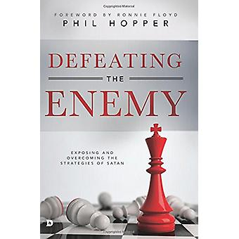 Defeating the Enemy - Exposing and Overcoming the Strategies of Satan