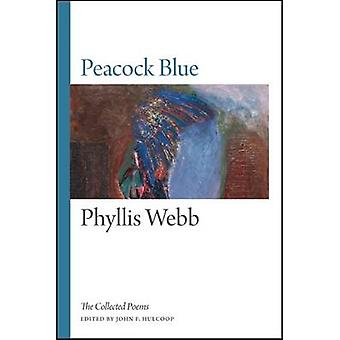 Peacock Blue - The Collected Poems by Phyllis Webb - John F. Hulcoop -