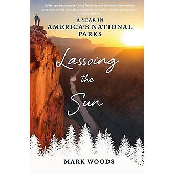 Lassoing the Sun - A Year in America's National Parks by Mark Woods -