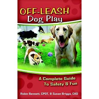 Off-Leash Dog Play - A Complete Guide to Safety and Fun by Robin Benne