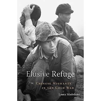 Elusive Refuge - Chinese Migrants in the Cold War by Laura Madokoro -