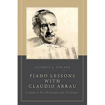 Piano Lessons with Claudio Arrau A Guide to His Philosophy and Techniques by Von Arx & Victoria A.