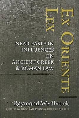 Ex Oriente Lex - Near Eastern Influences on Ancient Greek and Roman La