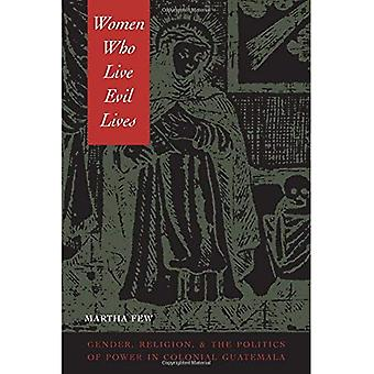 Women Who Live Evil Lives: Gender, Religion, and the Politics of Power in Colonial Guatemala, 1650-1750