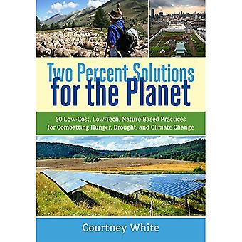 Two Percent Solutions for the Planet: 50 Low-Cost, Low-Tech, Nature-Based Practices for Combatting Hunger, Drought...