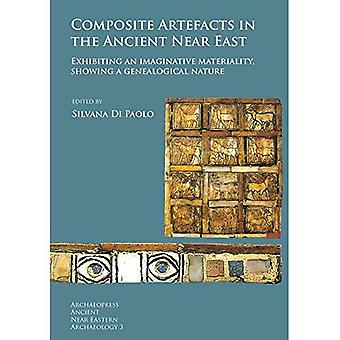 Composite Artefacts in the Ancient Near East: Exhibiting an imaginative materiality, showing a genealogical nature (Archaeopress Ancient Near Eastern Archaeology)
