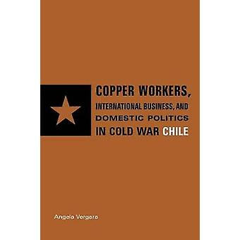 Copper Workers International Business and Domestic Politics in Cold War Chile by Vergara & Angela